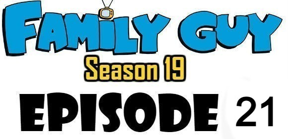 Family Guy Season 19 Episode 21 Watch